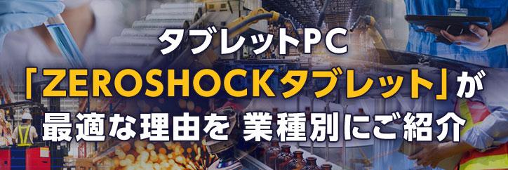 タブレットPC「ZEROSHOCKタブレット」が最適な理由を業種別にご紹介。