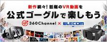 新作続々!話題のVR動画を公式ゴーグルで楽しもう。360Channel × ELECOM